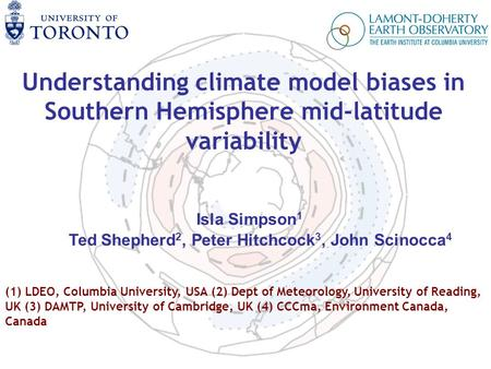 Understanding climate model biases in Southern Hemisphere mid-latitude variability Isla Simpson 1 Ted Shepherd 2, Peter Hitchcock 3, John Scinocca 4 (1)