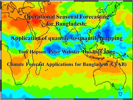 Operational Seasonal Forecasting for Bangladesh: Application of quantile-to-quantile mapping Tom Hopson Peter Webster Hai-Ru Chang Climate Forecast Applications.
