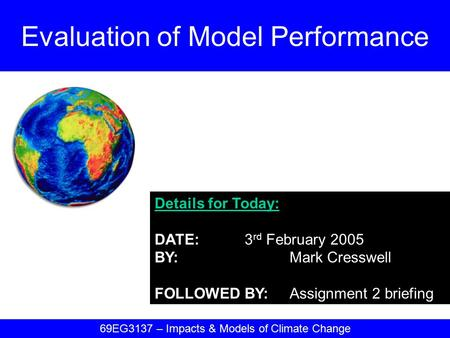 Details for Today: DATE:3 rd February 2005 BY:Mark Cresswell FOLLOWED BY:Assignment 2 briefing Evaluation of Model Performance 69EG3137 – Impacts & Models.