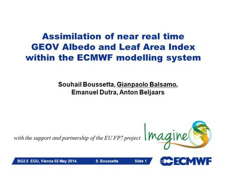 Slide 1 Assimilation of near real time GEOV Albedo and Leaf Area Index within the ECMWF modelling system Souhail Boussetta, Gianpaolo Balsamo, Emanuel.