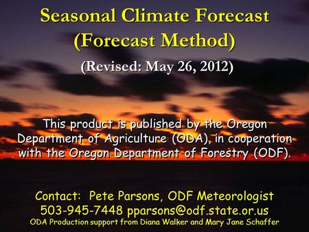 Seasonal Climate Forecast (Forecast Method) (Revised: May 26, 2012) This product is published by the Oregon Department of Agriculture (ODA), in cooperation.