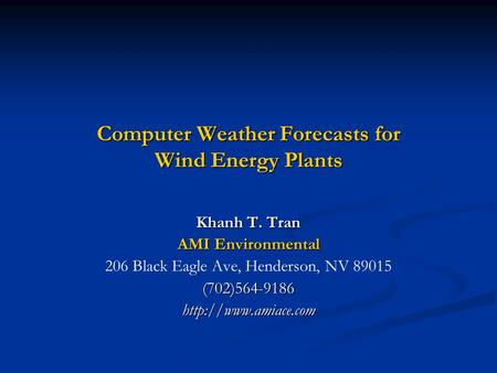 Computer Weather Forecasts for Wind Energy Plants Khanh T. Tran AMI Environmental 206 Black Eagle Ave, Henderson, NV 89015(702)564-9186http://www.amiace.com.
