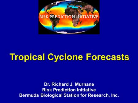 Tropical Cyclone Forecasts Dr. Richard J. Murnane Risk Prediction Initiative Bermuda Biological Station for Research, Inc.