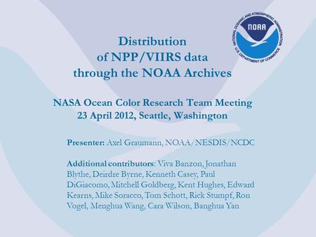 Distribution of NPP/VIIRS data through the NOAA Archives NASA Ocean Color Research Team Meeting 23 April 2012, Seattle, Washington Presenter: Axel Graumann,