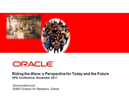 Riding the Wave: a Perspective for Today and the Future APA Conference, November 2011 Monica Marinucci EMEA Director for Research, Oracle.