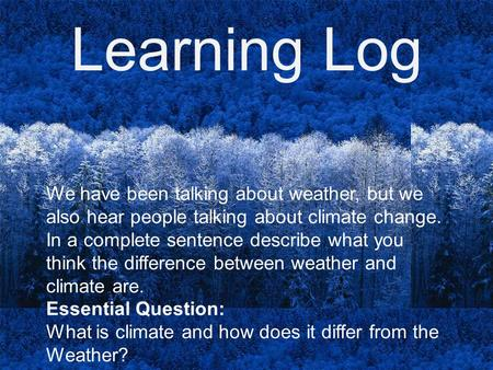 Learning Log We have been talking about weather, but we also hear people talking about climate change. In a complete sentence describe what you think the.