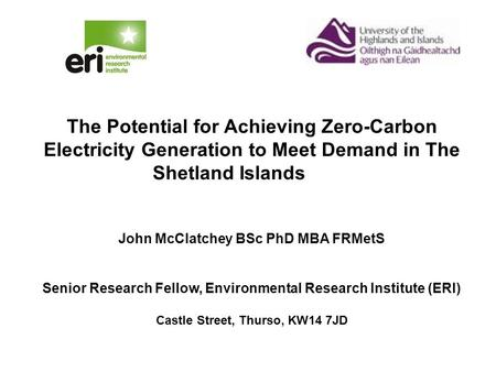 The Potential for Achieving Zero-Carbon Electricity Generation to Meet Demand in The Shetland Islands John McClatchey BSc PhD MBA FRMetS Senior Research.