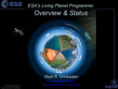 ESA's Living Planet Programme: Overview & Status Mark R. Drinkwater European Space Agency Earth Observation Programmes.