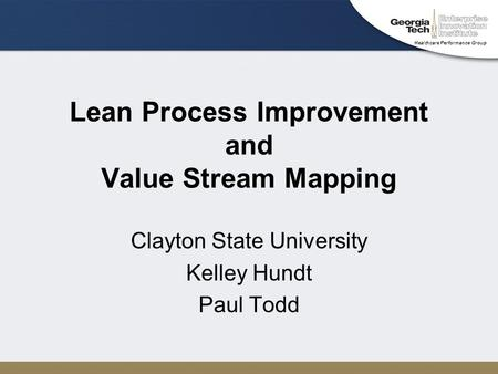 Healthcare Performance Group Lean Process Improvement and Value Stream Mapping Clayton State University Kelley Hundt Paul Todd.