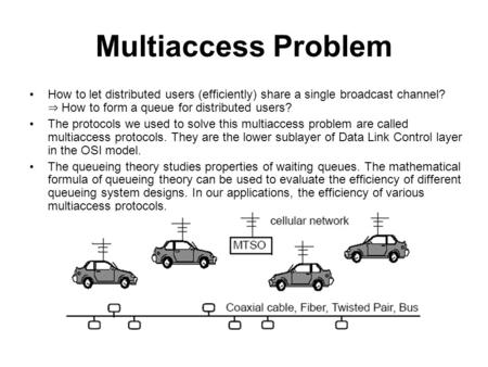 Multiaccess Problem How to let distributed users (efficiently) share a single broadcast channel? ⇒ How to form a queue for distributed users? The protocols.