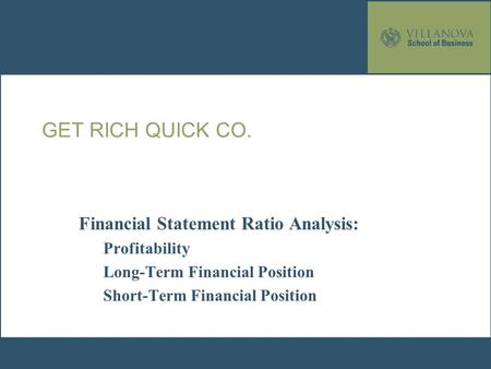 GET RICH QUICK CO. Financial Statement Ratio Analysis: Profitability Long-Term Financial Position Short-Term Financial Position.