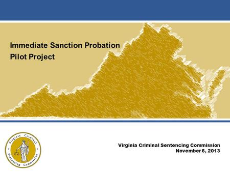 Immediate Sanction Probation Pilot Project Virginia Criminal Sentencing Commission November 6, 2013.