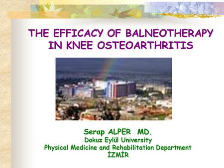 THE EFFICACY OF BALNEOTHERAPY IN KNEE OSTEOARTHRITIS Serap ALPER MD. Dokuz Eylül University Physical Medicine and Rehabilitation Department İZMİR.