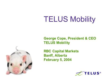 TELUS Mobility George Cope, President & CEO TELUS Mobility RBC Capital Markets Banff, Alberta February 5, 2004.