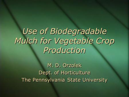 Use of Biodegradable Mulch for Vegetable Crop Production M. D. Orzolek Dept. of Horticulture The Pennsylvania State University M. D. Orzolek Dept. of Horticulture.