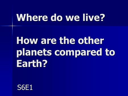 Where do we live? How are the other planets compared to <strong>Earth</strong>? S6E1.
