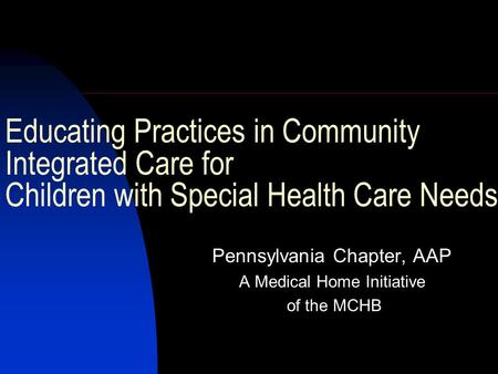 Educating Practices in Community Integrated Care for Children with Special Health Care Needs Pennsylvania Chapter, AAP A Medical Home Initiative of the.