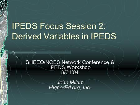 IPEDS Focus Session 2: Derived Variables in IPEDS SHEEO/NCES Network Conference & IPEDS Workshop 3/31/04 John Milam HigherEd.org, Inc.