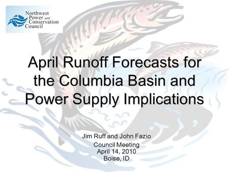 April Runoff Forecasts for the Columbia Basin and Power Supply Implications Jim Ruff and John Fazio Council Meeting April 14, 2010 Boise, ID.