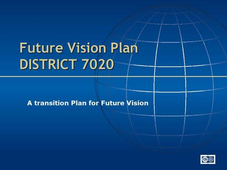 Future Vision Plan DISTRICT 7020 A transition Plan for Future Vision.