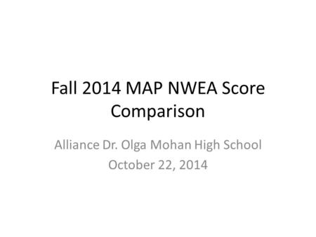 Fall 2014 MAP NWEA Score Comparison Alliance Dr. Olga Mohan High School October 22, 2014.