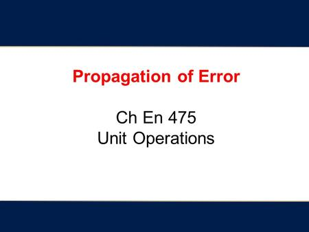 Propagation of Error Ch En 475 Unit Operations. Quantifying variables (i.e. answering a question with a number) 1. Directly measure the variable. - referred.
