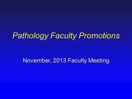 Pathology Faculty Promotions November, 2013 Faculty Meeting.