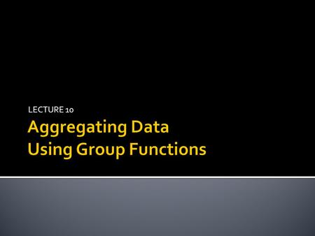 LECTURE 10.  Group functions operate on sets of rows to give one result per group.