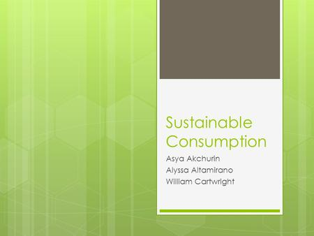 Sustainable Consumption Asya Akchurin Alyssa Altamirano William Cartwright.
