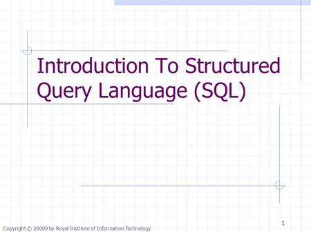 Copyright © 20009 by Royal Institute of Information Technology Introduction To Structured Query Language (SQL) 1.
