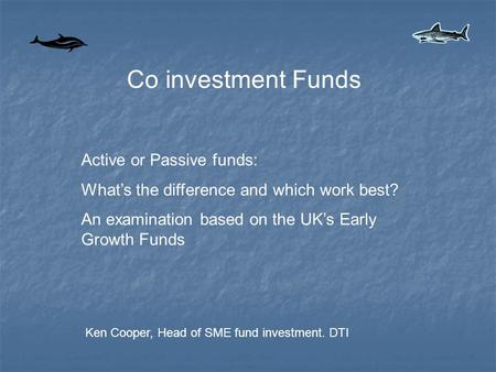 Co investment Funds Active or Passive funds: What's the difference and which work best? An examination based on the UK's Early Growth Funds Ken Cooper,