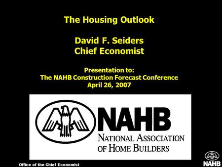 Office of the Chief Economist The Housing Outlook David F. Seiders Chief Economist Presentation to: The NAHB Construction Forecast Conference April 26,
