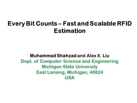 Every Bit Counts – Fast and Scalable RFID Estimation Muhammad Shahzad and Alex X. Liu Dept. of Computer Science and Engineering Michigan State University.