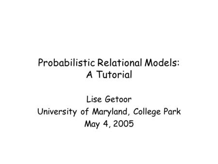 Probabilistic Relational Models: A Tutorial Lise Getoor University of Maryland, College Park May 4, 2005.