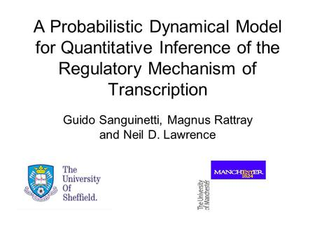 A Probabilistic Dynamical Model for Quantitative Inference of the Regulatory Mechanism of Transcription Guido Sanguinetti, Magnus Rattray and Neil D. Lawrence.