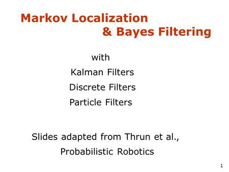Markov Localization & Bayes Filtering 1 with Kalman Filters Discrete Filters Particle Filters Slides adapted from Thrun et al., Probabilistic Robotics.