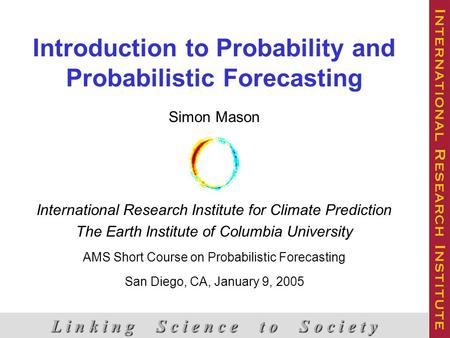 Introduction to Probability and Probabilistic Forecasting L i n k i n g S c i e n c e t o S o c i e t y Simon Mason International Research Institute for.