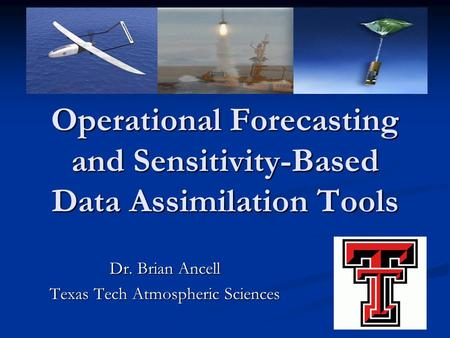 Operational Forecasting and Sensitivity-Based Data Assimilation Tools Dr. Brian Ancell Texas Tech Atmospheric Sciences.