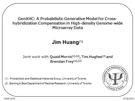 27/06/2005ISMB 2005 GenXHC: A Probabilistic Generative Model for Cross- hybridization Compensation in High-density Genome-wide Microarray Data Joint work.