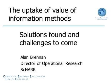 The uptake of value of information methods Solutions found and challenges to come Alan Brennan Director of Operational Research ScHARR.