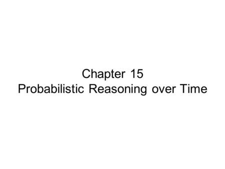 Chapter 15 Probabilistic Reasoning over Time. Chapter 15, Sections 1-5 Outline Time and uncertainty Inference: ltering, prediction, smoothing Hidden Markov.