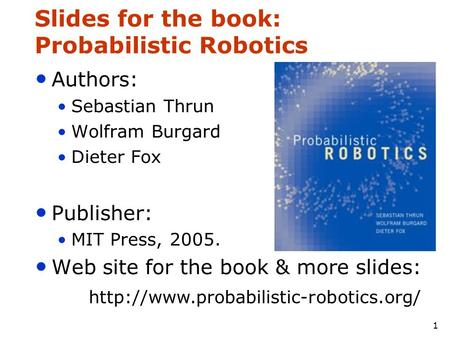1 Slides for the book: Probabilistic Robotics Authors: Sebastian Thrun Wolfram Burgard Dieter Fox Publisher: MIT Press, 2005. Web site for the book & more.