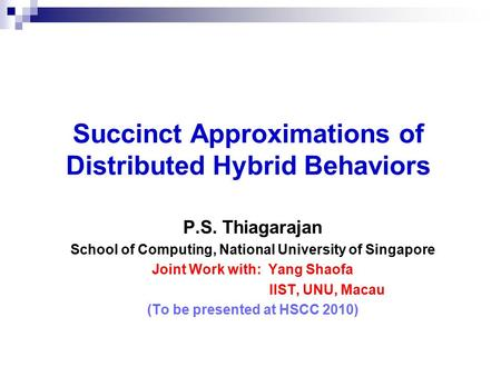 Succinct Approximations of Distributed Hybrid Behaviors P.S. Thiagarajan School of Computing, National University of Singapore Joint Work with: Yang Shaofa.