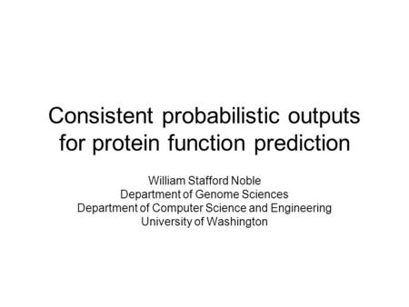 Consistent probabilistic outputs for protein function prediction William Stafford Noble Department of Genome Sciences Department of Computer Science and.