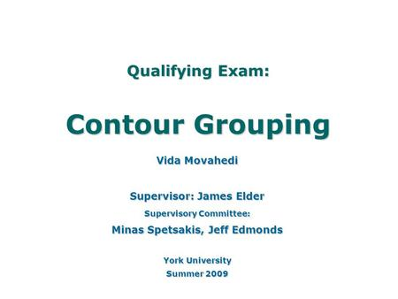 Qualifying Exam: Contour Grouping Vida Movahedi Supervisor: James Elder Supervisory Committee: Minas Spetsakis, Jeff Edmonds York University Summer 2009.