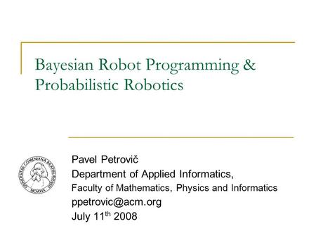 Bayesian Robot Programming & Probabilistic Robotics Pavel Petrovič Department of Applied Informatics, Faculty of Mathematics, Physics and Informatics
