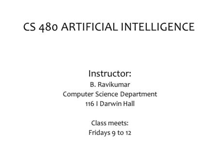 CS 480 ARTIFICIAL INTELLIGENCE Instructor: B. Ravikumar Computer Science Department 116 I Darwin Hall Class meets: Fridays 9 to 12.