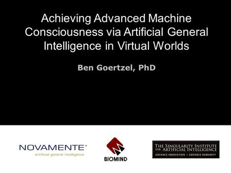 Achieving Advanced Machine Consciousness via <strong>Artificial</strong> General <strong>Intelligence</strong> <strong>in</strong> Virtual Worlds Ben Goertzel, PhD.