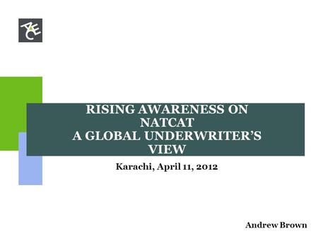 RISING AWARENESS ON NATCAT A GLOBAL UNDERWRITER'S VIEW Karachi, April 11, 2012 Andrew Brown.