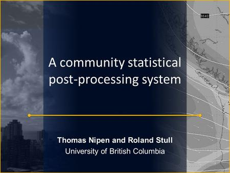 A community statistical post-processing system Thomas Nipen and Roland Stull University of British Columbia.